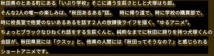 """秋田県のとある町にある「いぶり学校」そこに通う生萩さとしと犬塚ハチ郎。そんな2人の唯一の楽しみは、""""秋田あるある""""話。時に帰り道で、時に学校の購買部で、時に校長室で他愛のないあるあるを話す2人の放課後ライフを描く、""""ゆるアニメ""""。ちょっとブラックなひねくれ話をする生萩くんと、純粋なまでに秋田に誇りを持つ犬塚くんの会話が、秋田県民には「クスッ」と、他県の人間には「秋田ってそうなの?」と感じられるショートアニメです。"""